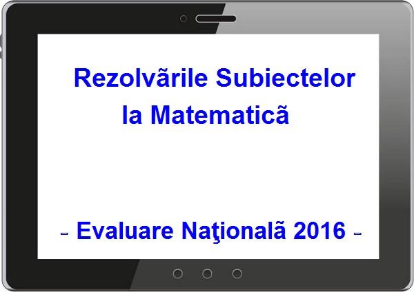 rezolvari subiecte matematica evaluare nationala 2016